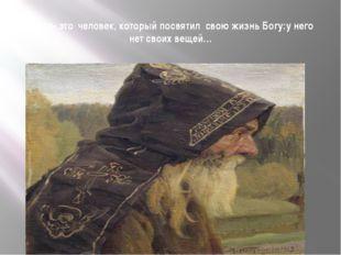 Монах- это человек, который посвятил свою жизнь Богу:у него нет своих вещей…