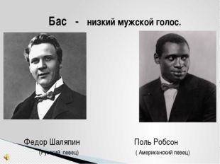 Бас - низкий мужской голос. Федор Шаляпин Поль Робсон (Русский певец) ( Амери