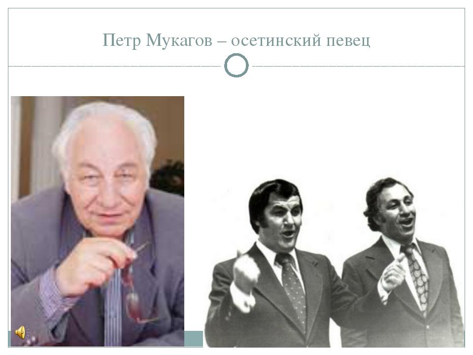 Петр Мукагов – осетинский певец
