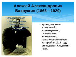 Алексей Александрович Бахрушин (1865—1929) Купец, меценат, известный коллекци