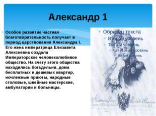 Александр 1 Особое развитие частная благотворительность получает в период цар