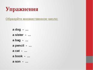 Упражнения Образуйте множественное число: a dog - … a sister - … a bag - … a