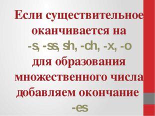 Если существительное оканчивается на -s, -ss, sh, -ch, -x, -o для образовани