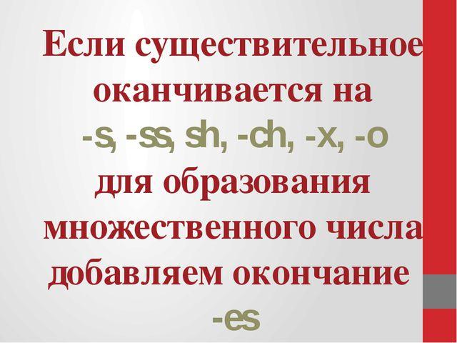 Если существительное оканчивается на -s, -ss, sh, -ch, -x, -o для образовани...