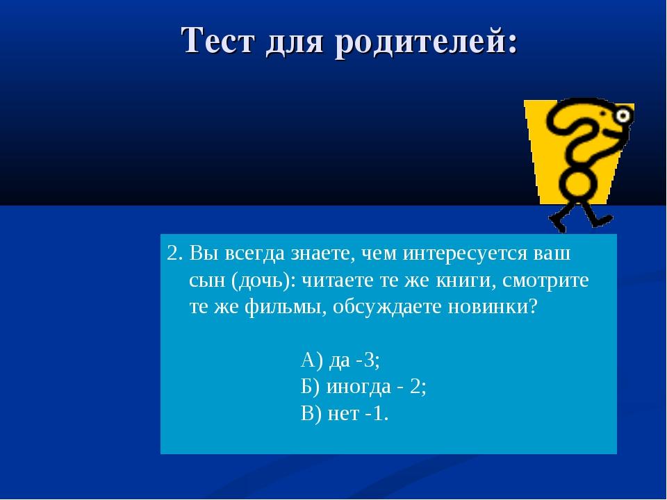 Тест для родителей: 2. Вы всегда знаете, чем интересуется ваш сын (дочь): чит...