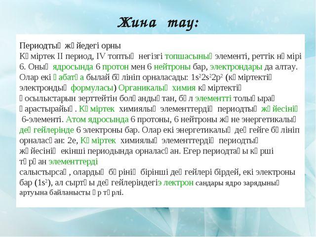 Жинақтау: Периодтық жүйедегі орны Көміртек II период, IV топтың негізгітопша...