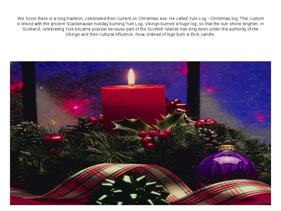 We Scots there is a long tradition, celebrated their current on Christmas eve...