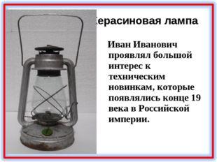 Керасиновая лампа Иван Иванович проявлял большой интерес к техническим новинк