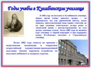В 1882 году он поступил в Кулибинское училище; первое время ученье давалось