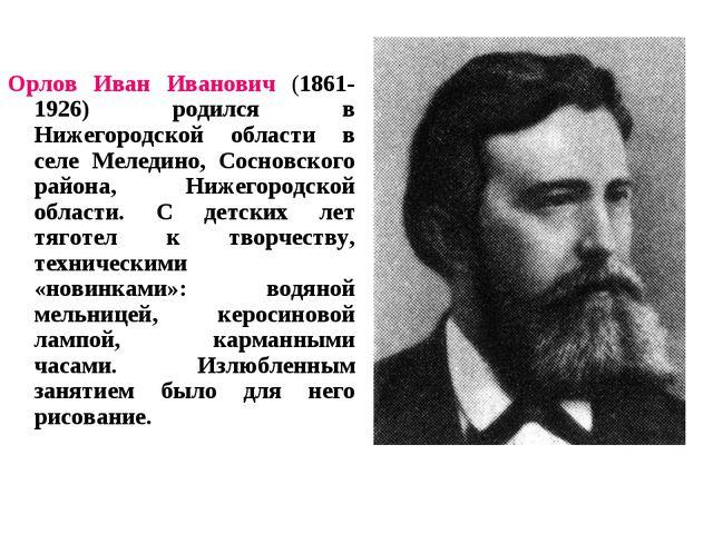 Орлов Иван Иванович (1861-1926) родился в Нижегородской области в селе Меледи...