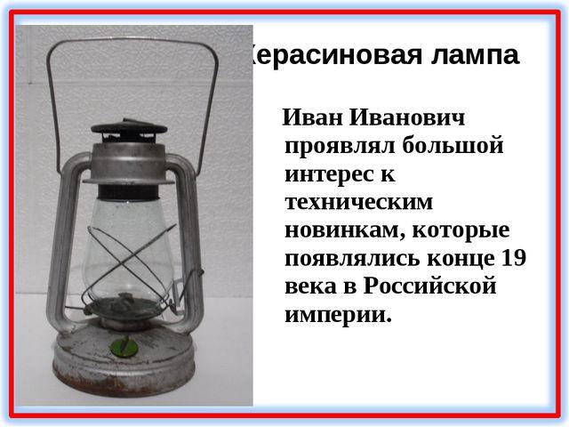Керасиновая лампа Иван Иванович проявлял большой интерес к техническим новинк...