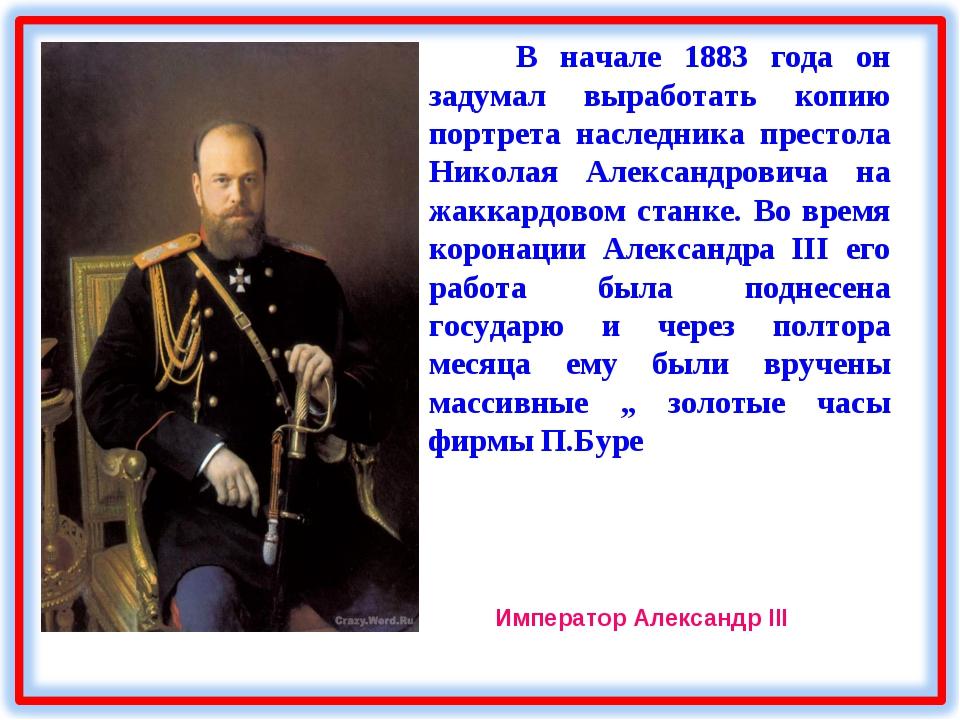 В начале 1883 года он задумал выработать копию портрета наследника престола...