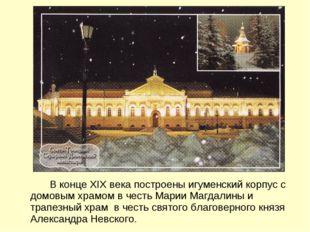 В конце XIX века построены игуменский корпус с домовым храмом в честь Марии