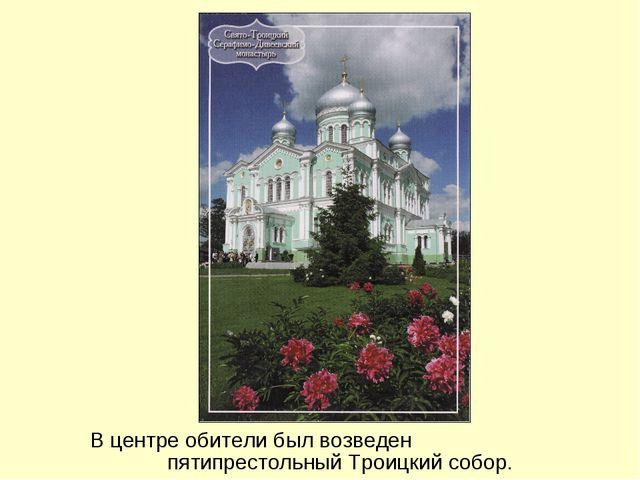 В центре обители был возведен пятипрестольный Троицкий собор.