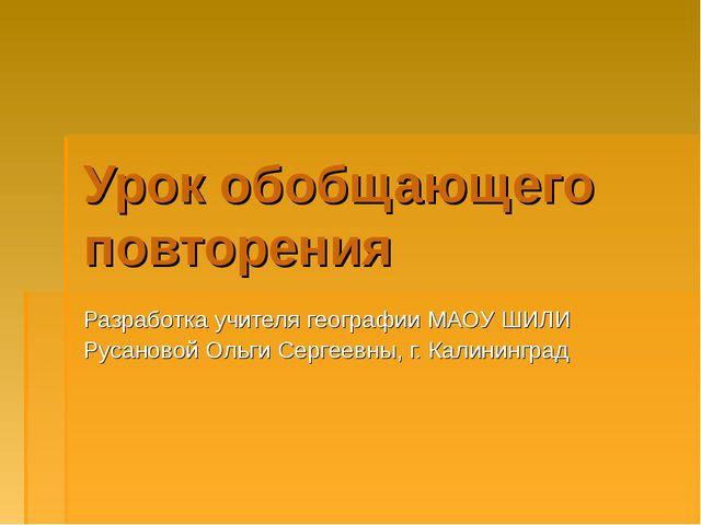 Урок обобщающего повторения Разработка учителя географии МАОУ ШИЛИ Русановой...
