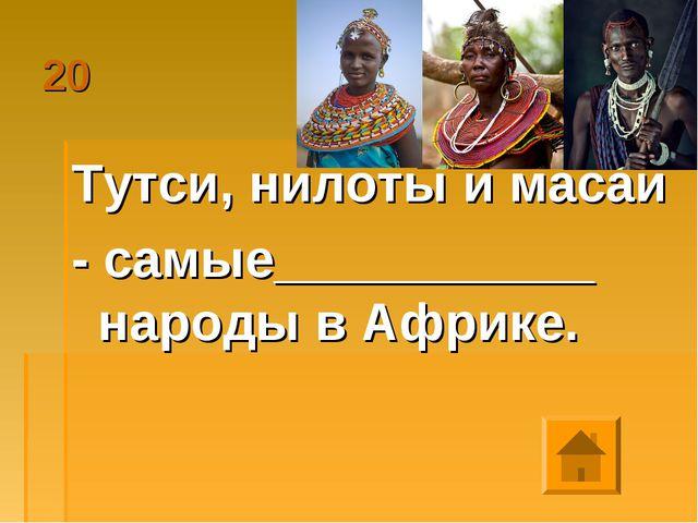 20 Тутси, нилоты и масаи - самые___________ народы в Африке.