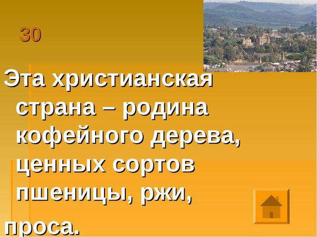 30 Эта христианская страна – родина кофейного дерева, ценных сортов пшеницы,...
