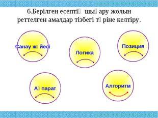 6.Берілген есептің шығару жолын реттелген амалдар тізбегі түріне келтіру. Сан