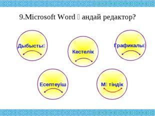 9.Microsoft Word қандай редактор? Дыбыстық Графикалық Кестелік Есептеуіш Мәті