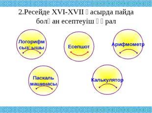 2.Ресейде XVI-XVII ғасырда пайда болған есептеуіш құрал Логорифм сызғышы Ариф