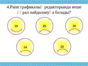 4.Paint графикалық редакторында неше құрал пайдалануға болады? 25 18 14 22 16