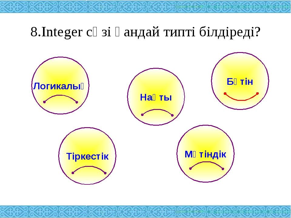 8.Integer сөзі қандай типті білдіреді? Логикалық Тіркестік Нақты Мәтіндік Бүтін