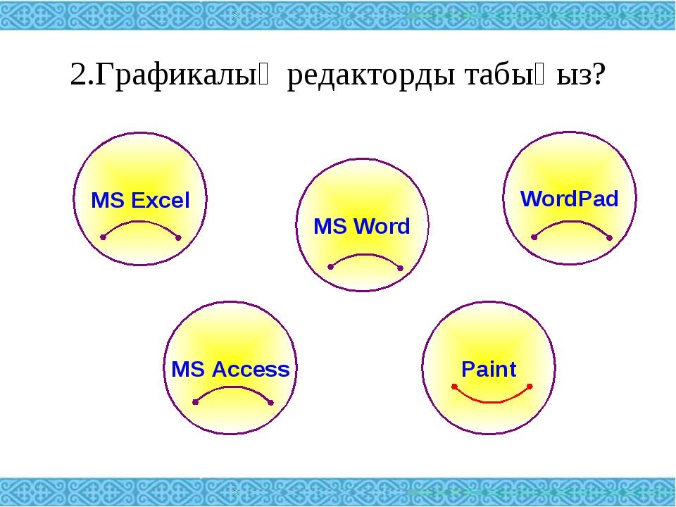 2.Графикалық редакторды табыңыз? MS Excel WordPad MS Word MS Access Paint