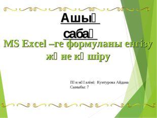 Ашық сабақ MS Excel –ге формуланы енгізу және көшіру Пән мұғалімі: Кунтурова