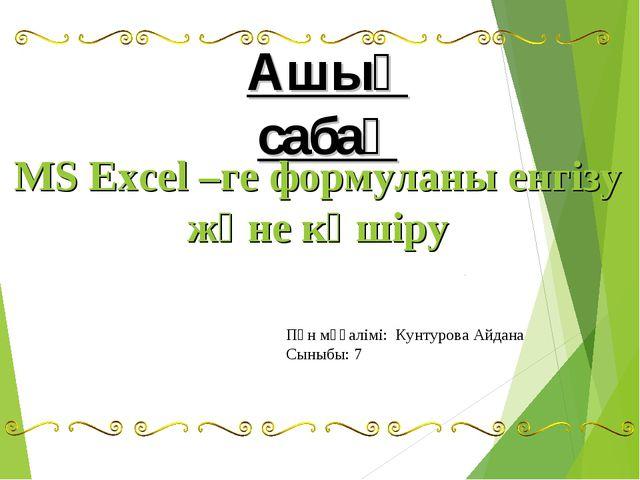 Ашық сабақ MS Excel –ге формуланы енгізу және көшіру Пән мұғалімі: Кунтурова...