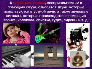 К слуховым знакам, воспринимаемым с помощью слуха, относятся звуки, которые и