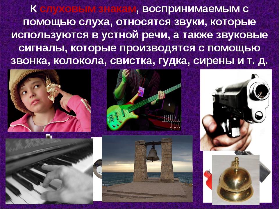 К слуховым знакам, воспринимаемым с помощью слуха, относятся звуки, которые и...