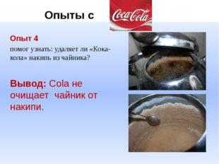Опыт 4 помог узнать: удаляет ли «Кока-кола» накипь из чайника? Вывод: Cola н
