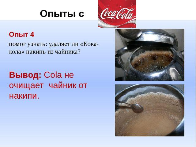 Опыт 4 помог узнать: удаляет ли «Кока-кола» накипь из чайника? Вывод: Cola н...