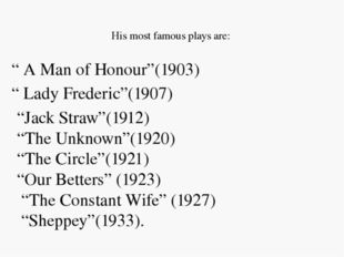 "His most famous plays are: "" A Man of Honour""(1903) "" Lady Frederic""(1907) """