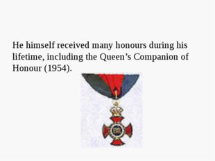 He himself received many honours during his lifetime, including the Queen's C