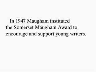 In 1947 Maugham instituted the Somerset Maugham Award to encourage and suppo