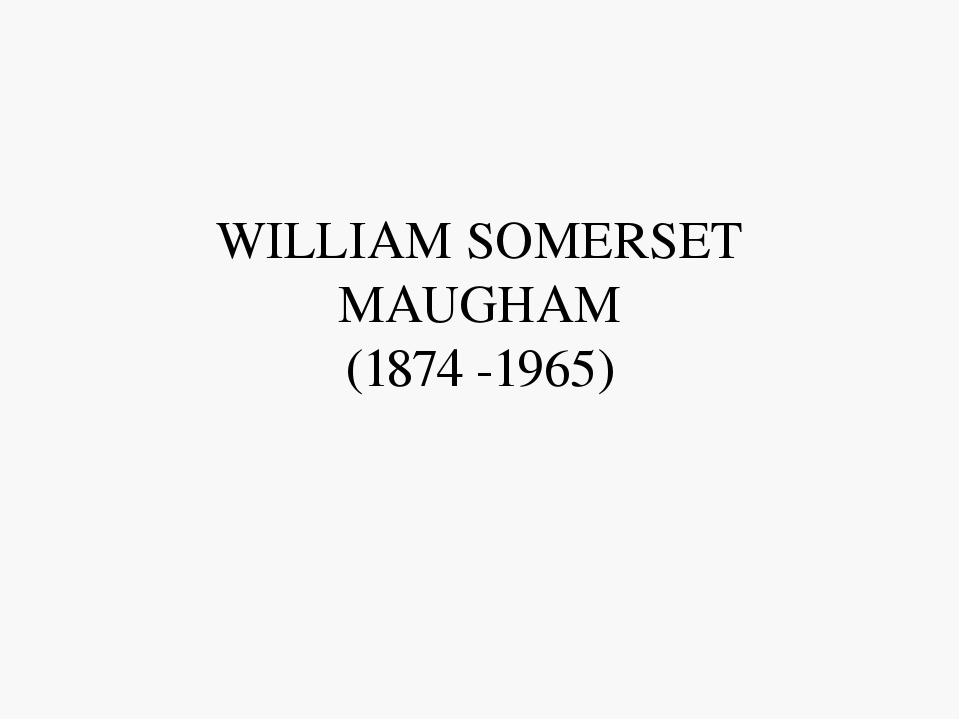 WILLIAM SOMERSET MAUGHAM (1874 -1965)