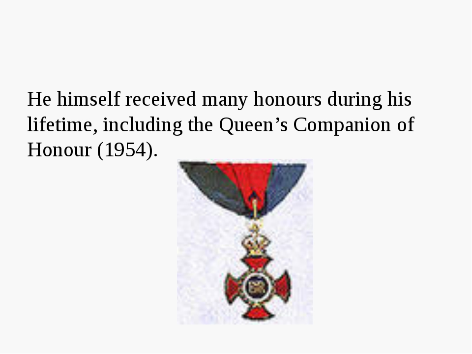 He himself received many honours during his lifetime, including the Queen's C...