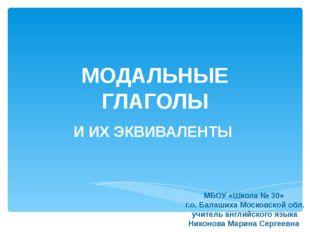 МОДАЛЬНЫЕ ГЛАГОЛЫ И ИХ ЭКВИВАЛЕНТЫ МБОУ «Школа № 30» г.о. Балашиха Московской