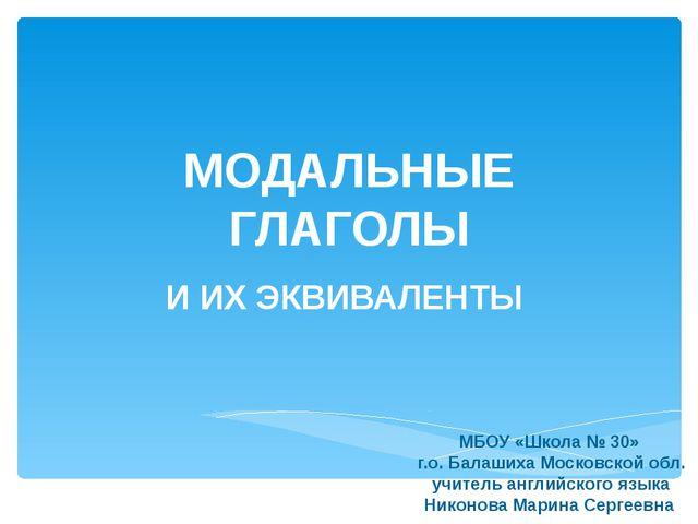 МОДАЛЬНЫЕ ГЛАГОЛЫ И ИХ ЭКВИВАЛЕНТЫ МБОУ «Школа № 30» г.о. Балашиха Московской...