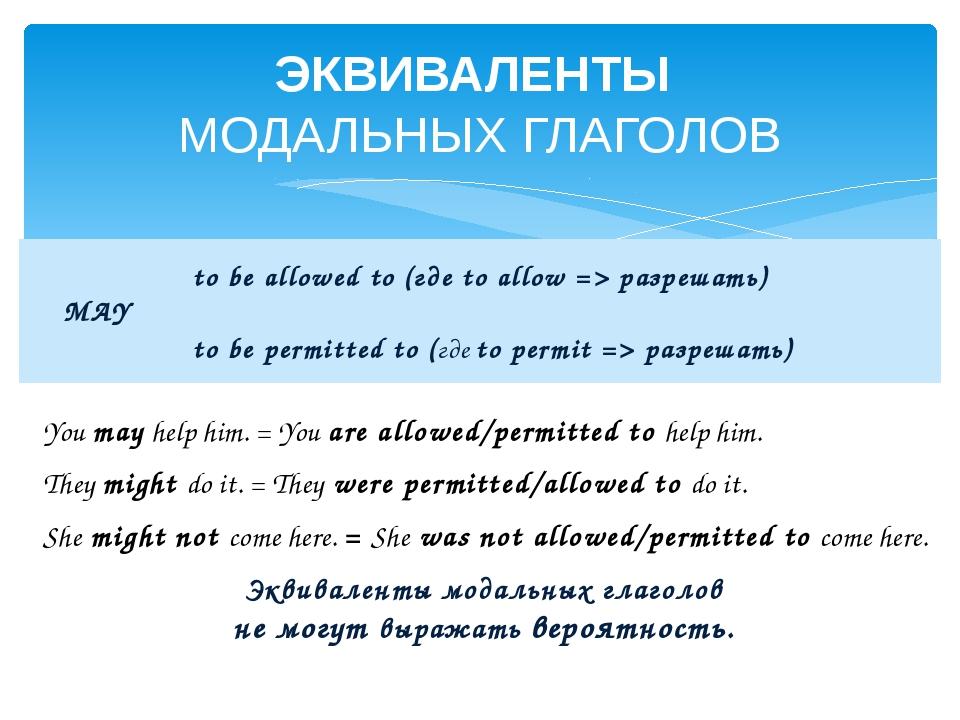 ЭКВИВАЛЕНТЫ МОДАЛЬНЫХ ГЛАГОЛОВ You may help him. = You are allowed/permitted...