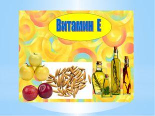 - витамин Е Без него преждевременное старение, заболевания сосудов, нервные з