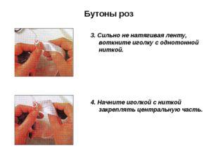 Бутоны роз 3. Сильно не натягивая ленту, воткните иголку с однотонной ниткой.
