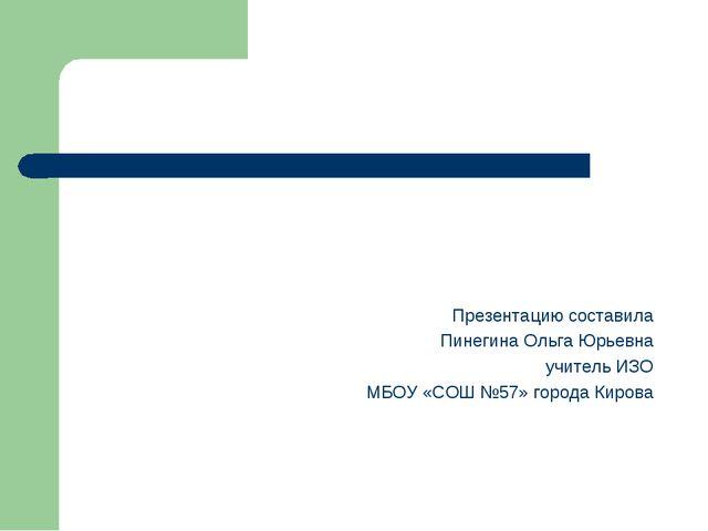 Презентацию составила Пинегина Ольга Юрьевна учитель ИЗО МБОУ «СОШ №57» горо...