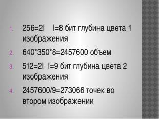 256=2I I=8 бит глубина цвета 1 изображения 640*350*8=2457600 объем 512=2I I=