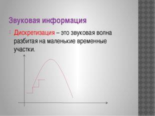 Звуковая информация Дискретизация – это звуковая волна разбитая на маленькие