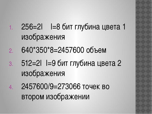 256=2I I=8 бит глубина цвета 1 изображения 640*350*8=2457600 объем 512=2I I=...