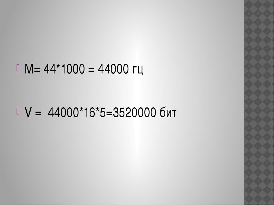 М= 44*1000 = 44000 гц V = 44000*16*5=3520000 бит