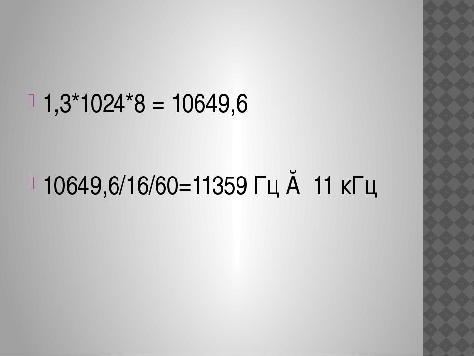 1,3*1024*8 = 10649,6 10649,6/16/60=11359 Гц ≈ 11 кГц