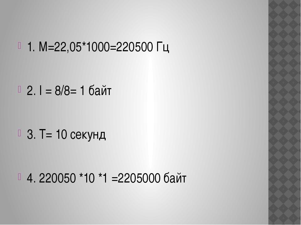 1. М=22,05*1000=220500 Гц 2. I = 8/8= 1 байт 3. Т= 10 секунд 4. 220050 *10 *...